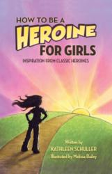 Kathleen Schuller Releases HOW TO BE A HEROINE FOR GIRLS