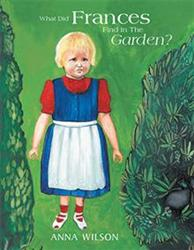 Anna Wilson Releases WHAT DID FRANCES FIND IN THE GARDEN?