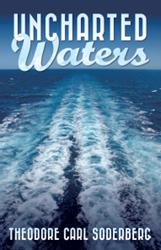 Theodore Carl Soderberg's New Book, UNCHARTED WATERS, is Now Available