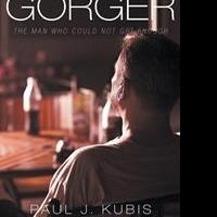 Paul J. Kubis' First Book 'The Gorger: The Man Who Could Not Get Enough' Is a Telling and Truthful Window into the Author's Past Life