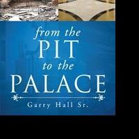 """Garry Hall Sr.'s First Book """"From the Pit to the Palace"""" is an Eye Opening Exploration of Faith and Self-examination and is a Reminder of God's Love for his Children"""