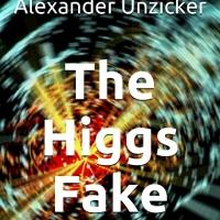 THE HIGGS FAKE, a New Book by  Dr. Alexander Unzicker, Criticizes the 2013 Nobel Prize in Physics