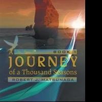 Robert J. Matsunaga Releases Fantasy Novel, A JOURNEY OF A THOUSAND SEASONS: BOOK 1