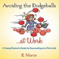 Avoiding the Dodgeballs...At Work, A Young Woman's Guide to Succeeding at a First Job