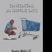 Douglas Walker II Launches Latest Book, CONVERSATIONS WITH SHOPPING CARTS