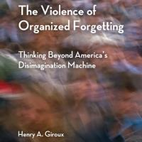 THE VIOLENCE OF ORGANIZED FORGETTING by Henry A. Giroux is Now Available