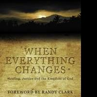 WHEN EVERYTHING CHANGES: Healing, Justice and the Kingdom of God is Released