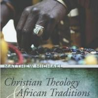 CHRISTIAN THEOLOGY AND AFRICAN TRADITIONS by Matthew Michael Set for Release Today
