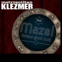 METROPOLITAN KLEZMER Celebrates 20th Anniversary with new CD 'Mazel Means Good Luck'