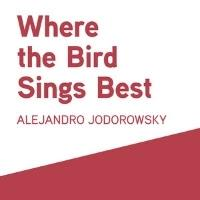 Restless Books Present WHERE THE BIRD SINGS BEST by Alejandro Jodorowsky
