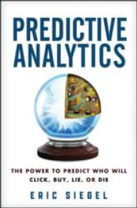 Organizations Have the Power to Predict Who Will Click, Buy, Lie, or Die in PREDICTIVE ANALYTICS