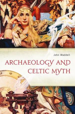 ARCHAEOLOGY AND THE CELTIC MYTH by John Waddell is Now Available
