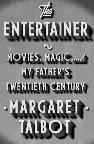 THE ENTERTAINER: Movies, Magic, and My Father's Twentieth Century by Margaret Talbot Due in Paperback This November