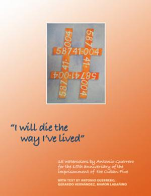 I WILL DIE THE WAY I LIVED by Antonio Guerrero, Gerardo Hernández, and Ramón Labañino is Available Now