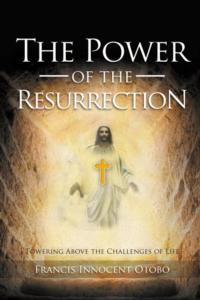 Francis Innocent Otobo's THE POWER OF THE RESURRECTION Presents Deeper Understanding of Christian Faith