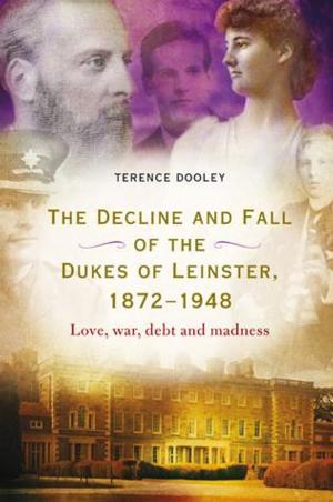 THE DECLINE AND FALL OF THE DUKES OF LEINSTER, 1872–1948 by Terence Dooley is Available Now