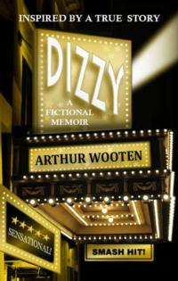 DIZZY: A FICTIONAL MEMOIR by Arthur Wooten to be Released Dec. 10