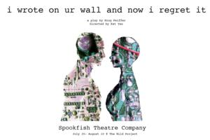 Spookfish Theatre Company to Present I WROTE ON UR WALL AND NOW I REGRET IT, 7/30-8/10