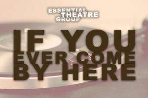 Essential Theatre Group Presents IF YOU EVER COME BY HERE at The Tank, Now thru 7/26