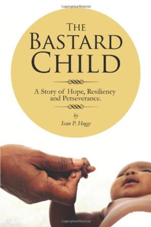 Sean P. Hoggs's Autobiography, THE BASTARD CHILD: A STORY OF HOPE, RESILIENCY AND PERSEVERANCE is Now Available