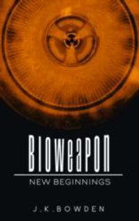 J.K. Bowden Releases BIOWEAPON NEW BEGINNINGS