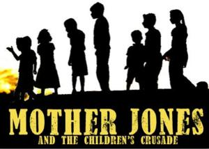 MOTHER JONES AND THE CHILDREN'S CRUSADE Needs Help for the 2014 Musical Theatre Festival