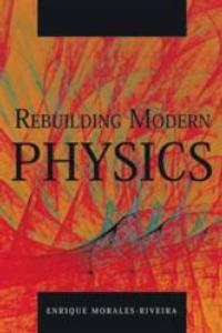 Enrique Morales-Riveira's REBUILDING MODERN PHYSICS Challenges Modern Physics