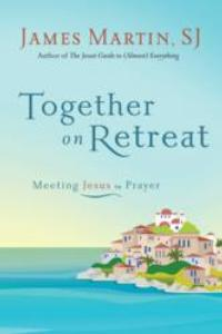 From Bestselling Author James Martin, a First-of-its-Kind E-Book, TOGETHER ON RETREAT