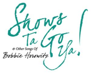 SHOWS TA GO YA! & OTHER SONGS OF BOBBIE HOROWITZ Set for Stage 72, 3/30 & 4/13