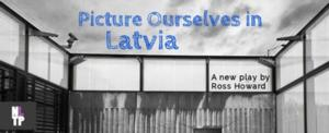 New Light Theater Project's PICTURE OURSELVES IN LATVIA Opens Tonight