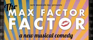 New Musicals Inc. Presents THE MAX FACTOR FACTOR, 7/26-8/31