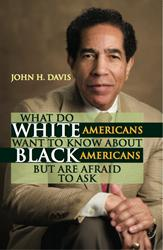 WHAT DO WHITE AMERICANS WANT TO KNOW ABOUT BLACK AMERICANS BUT ARE AFRAID TO ASK by John H. Davis is Now Available