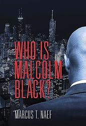 'Who Is Malcolm Black?' by Author Marcus T. Naef is Released