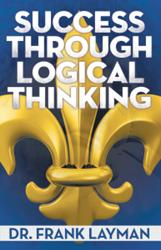 Dr. Frank Layman's SUCCESS THROUGH LOGICAL THINKING is Available Now