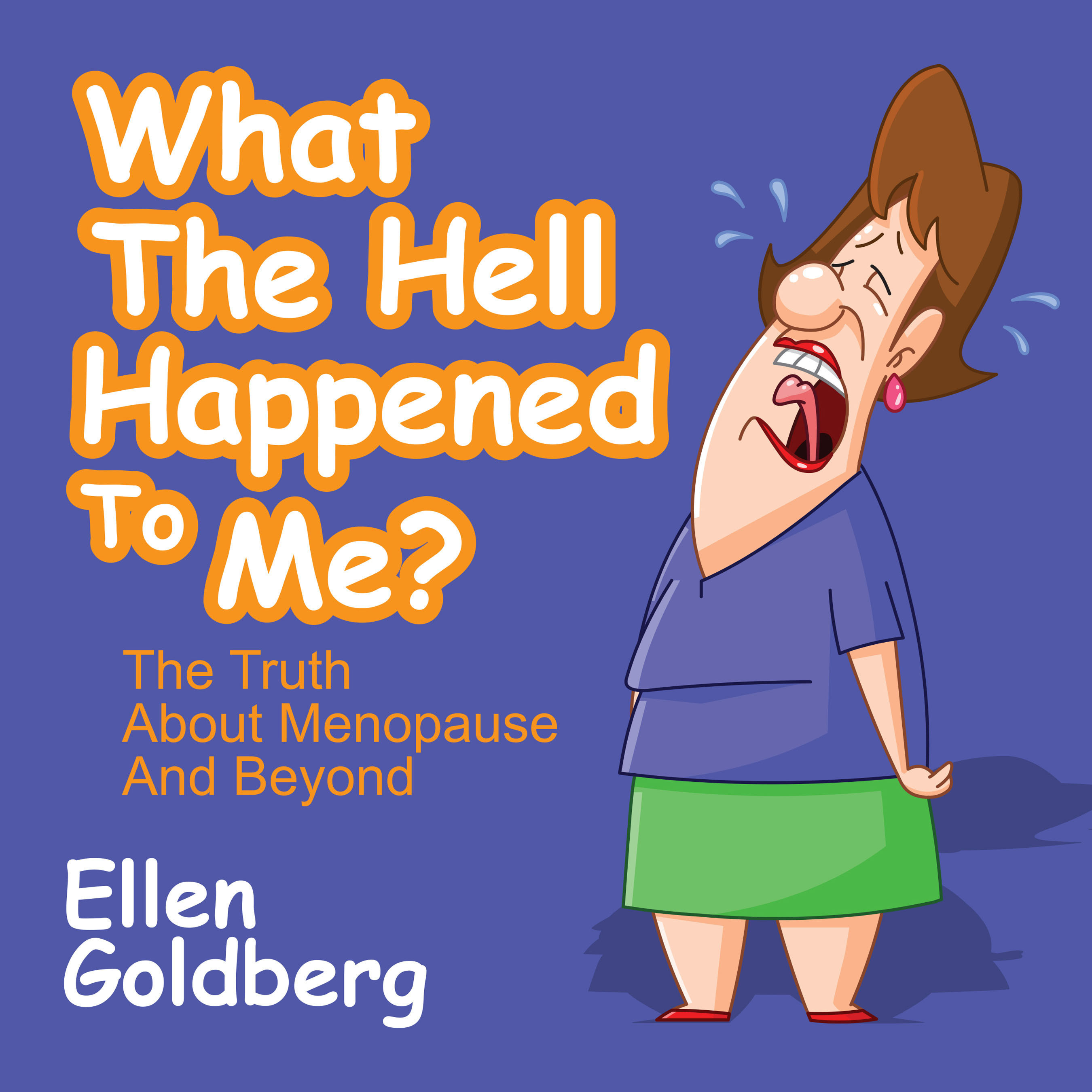 WHAT TH EHELL HAPPENED TO ME? THE TRUTH ABOUT MENOPAUSE AND BEYOND by Ellen Goldberg is Available Now