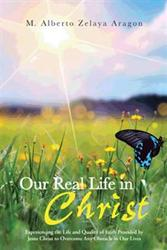 M. Alberto Zelaya Aragon Releases OUR REAL LIFE IN CHRIST
