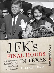 JFK's FINAL HOURS IN TEXAS Presents Eyewitness Account of the Tragedy and Its Aftermath