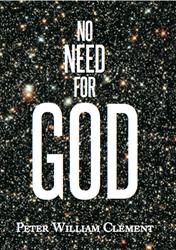 NO NEED FOR GOD by Peter William Clement is Available Now