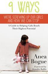 Dunham Books Announces 9 WAYS WE'RE SCREWING UP OUR GIRLS AND HOW WE CAN STOP by Anea Bogue