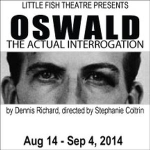 Little Fish Theatre to Present OSWALD – THE ACTUAL INTERROGATION, 8/14-9/4