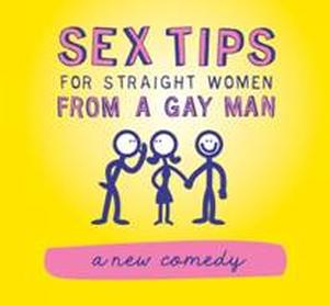 SEX TIPS FOR STRAIGHT WOMEN FROM A GAY MAN Begins Performances Off-Broadway Tonight