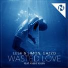 Lush & Simon, Gazzo Release 'Wasted Love' ft. Robbie Rosen
