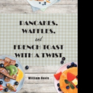 William Davis Offers PANCAKES, WAFFLES AND FRENCH TOAST WITH A TWIST Cookbook
