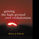 GAINING THE HIGH GROUND OVER EVOLUTIONISM is Released