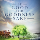 New Inspirational Book, BE GOOD FOR GOODNESS SAKE, is Released
