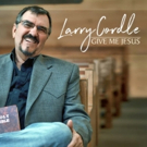Larry Cordle's Gospel Album 'Give Me Jesus' is Heavenly