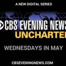 CBS Launches New Editorial Initiative CBS EVENING NEWS – UNCHARTED on Digital Platforms