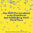 Sharon Meyerhoff Pezan Pens 'How Cash Was Laundered at the White House & Helped Bring About World Peace'