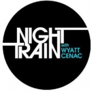 NIGHT TRAIN WITH WYATT CENAC Premieres Tomorrow on Seeso