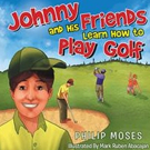 Philip Moses Pens JOHNNY AND HIS FRIENDS LEARN HOW TO PLAY GOLF